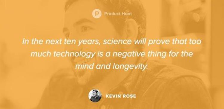 «في السنوات العشر القادمة، أعتقد أن العلم سيثبت أن الكثير من التكنولوجيا له تأثير سلبي على العقل وطول العمر». كيفن روز.