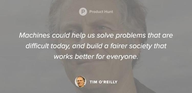 «يمكن أن تساعدنا الماكينات في حل المشاكل التي يصعب حلها اليوم، وتُمكننا من بناء مجتمع أكثر عدلًا يعمل على نحو أفضل من أجل الجميع». تيم أوريلي