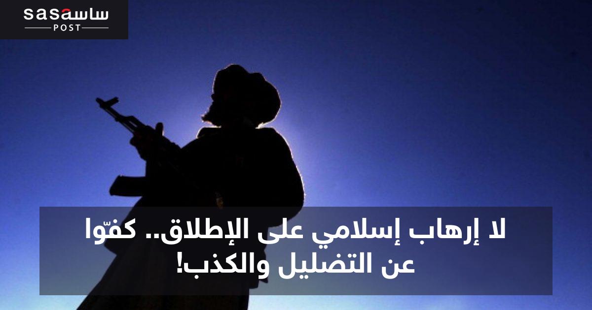 لا إرهاب إسلامي على الإطلاق.. كفّوا عن التضليل والكذب! - ساسة بوست