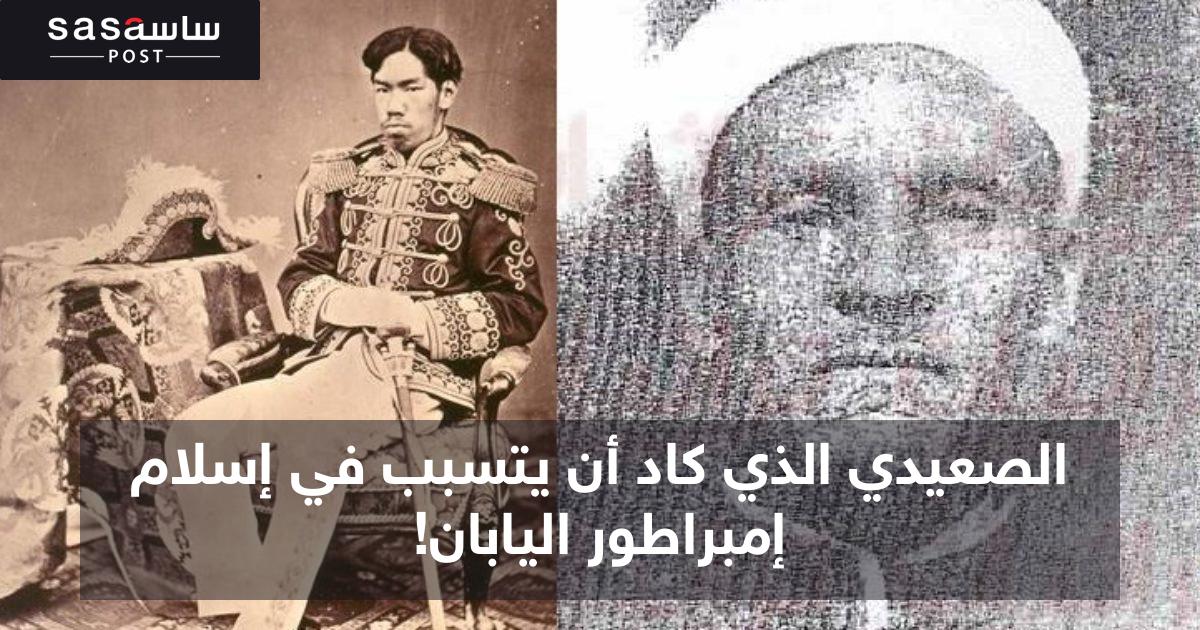 الصعيدي الذي كاد أن يتسبب في إسلام إمبراطور اليابان! - ساسة بوست