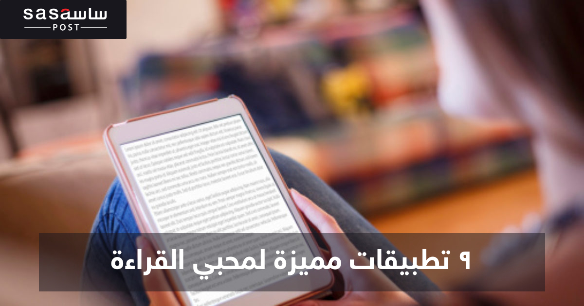 9 تطبيقات مميزة لمحبي القراءة - ساسة بوست