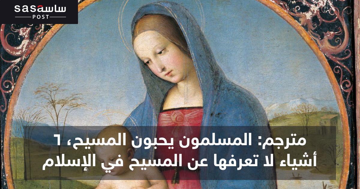 مترجم: المسلمون يحبون المسيح، 6 أشياء لا تعرفها عن المسيح في الإسلام - ساسة بوست